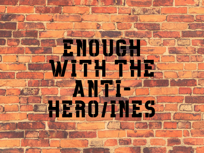 Enough With The Anti-Hero/Heroines